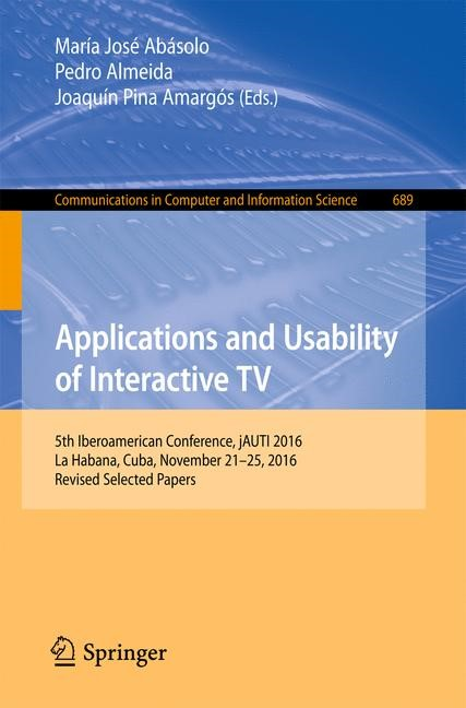Applications and Usability of Interactive TV   Abásolo / Almeida / Pina Amargós   1st ed. 2017, 2017   Buch (Cover)