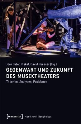 Abbildung von Hiekel / Roesner   Gegenwart und Zukunft des Musiktheaters   2018   Theorien, Analysen, Positionen