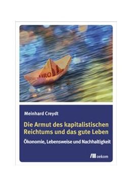 Abbildung von Creydt | Die Armut des kapitalistischen Reichtums und das gute Leben | 1. Auflage | 2017 | beck-shop.de