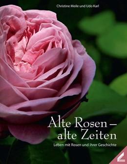 Abbildung von Meile / Karl   Alte Rosen - alte Zeiten   Neuauflage   2013   Leben mit Rosen und ihren Gesc...