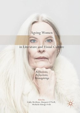 Abbildung von McGlynn / O'Neill / Schrage-Früh | Ageing Women in Literature and Visual Culture | 1st ed. 2017 | 2017 | Reflections, Refractions, Reim...