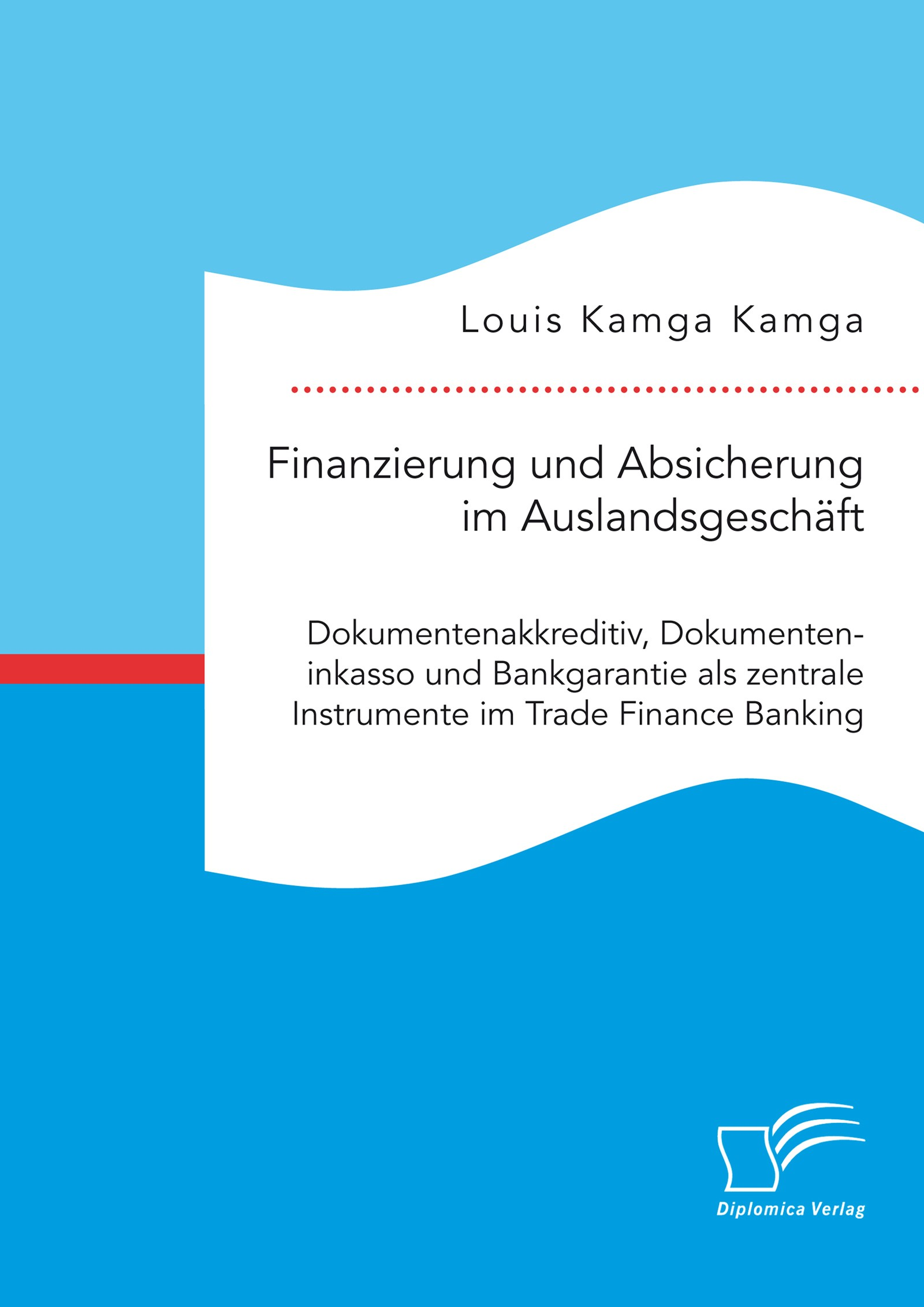 Finanzierung und Absicherung im Auslandsgeschäft. Dokumentenakkreditiv, Dokumenteninkasso und Bankgarantie als zentrale Instrumente im Trade Finance Banking | Kamga Kamga | Erstauflage, 2017 | Buch (Cover)
