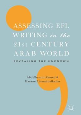 Abbildung von Abouabdelkader / Ahmed   Assessing EFL Writing in the 21st Century Arab World   1st ed. 2018   2018   Revealing the Unknown