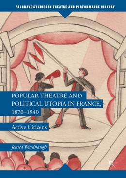 Abbildung von Wardhaugh | Popular Theatre and Political Utopia in France, 1870-1940 | 1. Auflage | 2017 | beck-shop.de