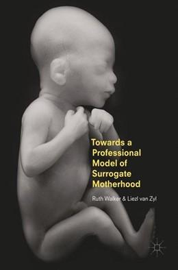 Abbildung von Walker / Zyl | Towards a Professional Model of Surrogate Motherhood | 1. Auflage | 2017 | beck-shop.de