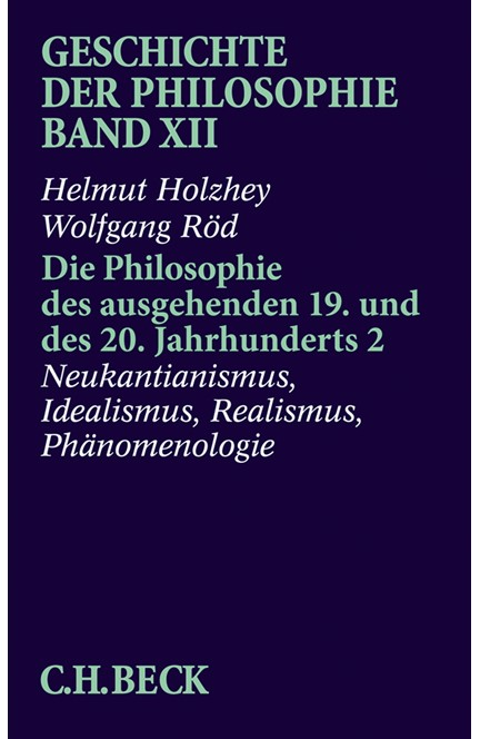 Cover: Helmut Holzhey|Wolfgang Röd, Geschichte der Philosophie Bd. 12: Die Philosophie des ausgehenden 19. und des 20. Jahrhunderts 2: Neukantianismus, Idealismus, Realismus, Phänomenologie