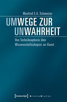 Abbildung von Schmutzer | Um-Wege zur Un-Wahrheit | 2017 | Von Technikeuphorie über Wisse...