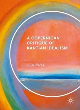 Abbildung von Ryall   A Copernican Critique of Kantian Idealism   1. Auflage   2017   beck-shop.de