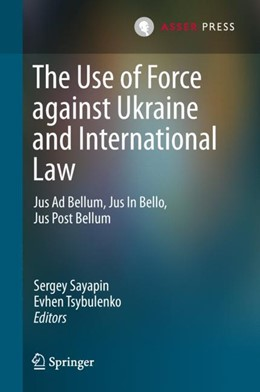Abbildung von Sayapin / Tsybulenko | The Use of Force against Ukraine and International Law | 1st ed. 2018 | 2018 | Jus Ad Bellum, Jus In Bello, J...