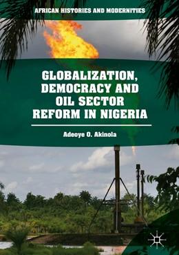 Abbildung von Akinola   Globalization, Democracy and Oil Sector Reform in Nigeria   1st ed. 2018   2018