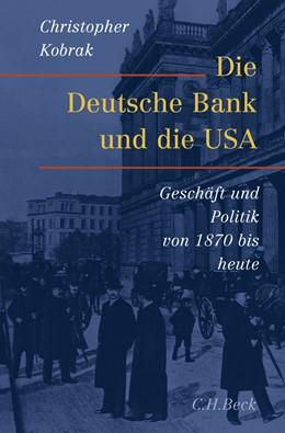 Abbildung von Kobrak, Christopher | Die Deutsche Bank und die USA | 2008 | Geschäfte und Politik von 1870...