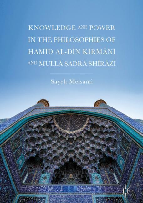 Abbildung von Meisami | Knowledge and Power in the Philosophies of Hamid al-Din Kirmani and Mulla Sadra Shirazi | 1st ed. 2018 | 2018