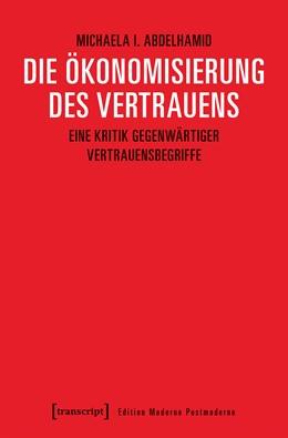Abbildung von Abdelhamid | Die Ökonomisierung des Vertrauens | 2018 | Eine Kritik gegenwärtiger Vert...