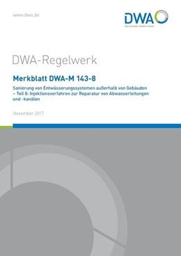 Abbildung von Merkblatt DWA-M 143-8 Sanierung von Entwässerungssystemen außerhalb von Gebäuden - Teil 8: Injektionsverfahren zur Reparatur von Abwasserleitungen und -kanälen | 1. Auflage | 2017 | beck-shop.de