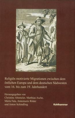 Abbildung von Absmeier / Fata / Röder / Asche / Schindling | Religiös motivierte Migrationen zwischen dem östlichen Europa und dem deutschen Südwesten vom 16. bis zum 19. Jahrhundert | 2018