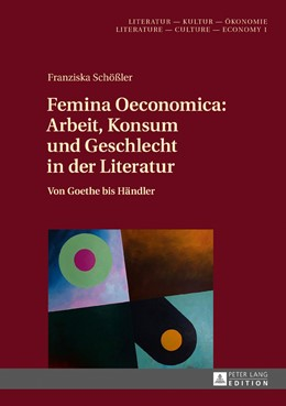 Abbildung von Schößler | Femina Oeconomica: Arbeit, Konsum und Geschlecht in der Literatur | 2017 | Von Goethe bis Händler