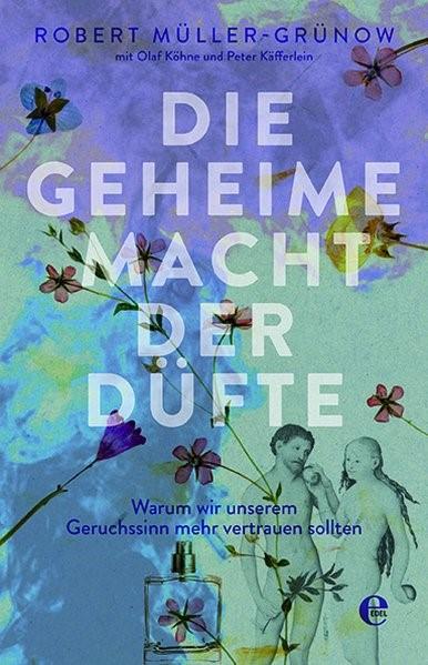 Die geheime Macht der Düfte   Müller-Grünow / Köhne / Käfferlein, 2018 (Cover)
