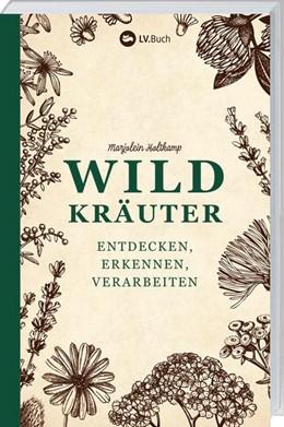 Abbildung von Holtkamp   Wildkräuter - entdecken, erkennen und verarbeiten   2018   Der praktische Wegbegleiter.