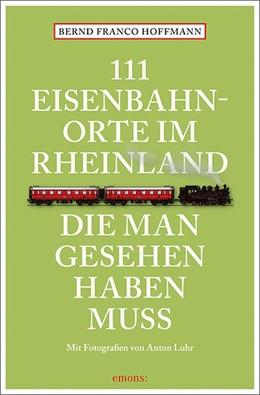 Abbildung von Hoffmann | 111 Eisenbahnorte im Rheinland, die man gesehen haben muss | 1.Auflage | 2018 | Reiseführer