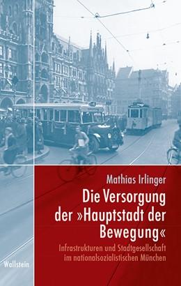 Abbildung von Irlinger | Die Versorgung der »Hauptstadt der Bewegung« | 1. Auflage | 2018 | beck-shop.de