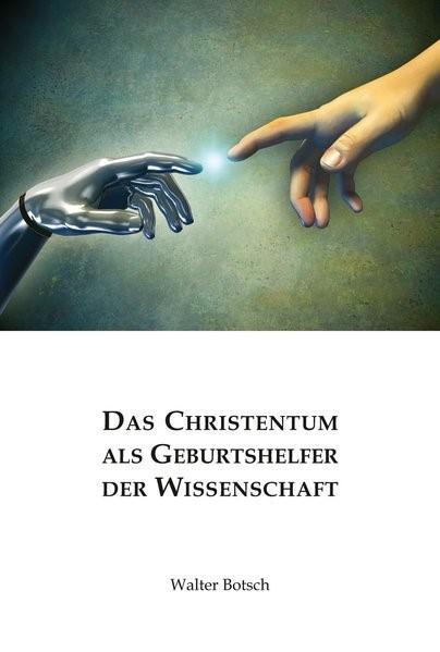 Das Christentum als Geburtshelfer der Wissenschaft | Botsch, 2017 | Buch (Cover)