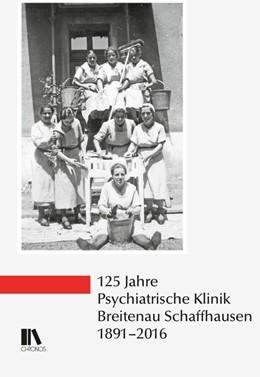 Abbildung von 125 Jahre Psychiatrische Klinik Breitenau Schaffhausen, 1891-2016 | 2018
