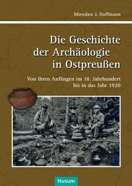 Abbildung von Hoffmann | Die Geschichte der Achäologie in Ostpreußen | 2018 | Von ihren Anfängen im 18. Jahr...