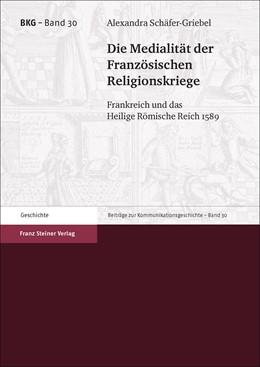 Abbildung von Schäfer-Griebel | Die Medialität der Französischen Religionskriege | 2018 | Frankreich und das Heilige Röm...