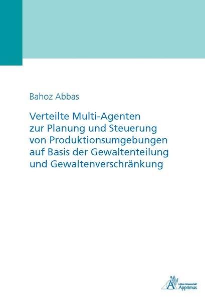Verteilte Multi-Agenten zur Planung und Steuerung von Produktionsumgebungen auf Basis der Gewaltenteilung und Gewaltenverschränkung | Abbas, 2018 | Buch (Cover)