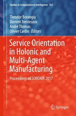 Abbildung von Borangiu / Cardin / Thomas / Trentesaux   Service Orientation in Holonic and Multi-Agent Manufacturing   1st ed. 2018   2018   Proceedings of SOHOMA 2017
