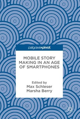 Abbildung von Schleser / Berry   Mobile Story Making in an Age of Smartphones   2018