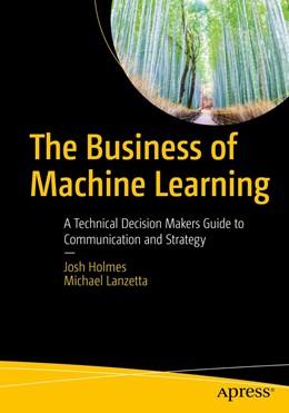 Abbildung von Holmes / Lanzetta   The Business of Machine Learning   2020   A Technical Decision Maker's G...