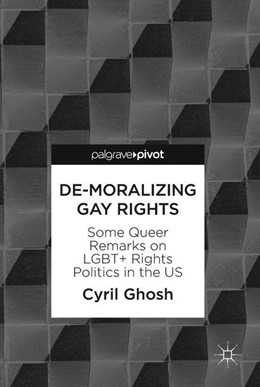 Abbildung von Ghosh | De-Moralizing Gay Rights | 1st ed. 2018 | 2018 | Some Queer Remarks on LGBT+ Ri...