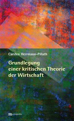 Abbildung von Herrmann-Pillath | Grundlegung einer kritischen Theorie der Wirtschaft | 1. Auflage | 2018 | beck-shop.de