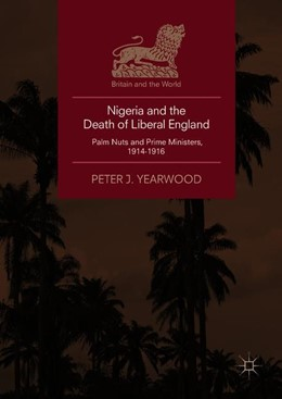 Abbildung von Yearwood | Nigeria and the Death of Liberal England | 1st ed. 2018 | 2018 | Palm Nuts and Prime Ministers,...