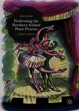 Abbildung von Dixon | Performing the Northern Ireland Peace Process | 1st ed. 2019 | 2018 | In Defence of Politics