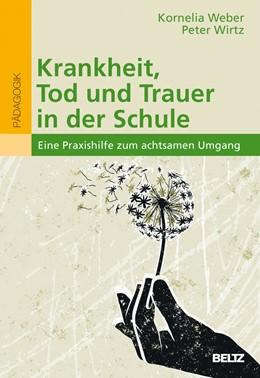 Abbildung von Weber / Wirtz | Krankheit, Tod und Trauer in der Schule | 2018 | Eine Praxishilfe zum achtsamen...