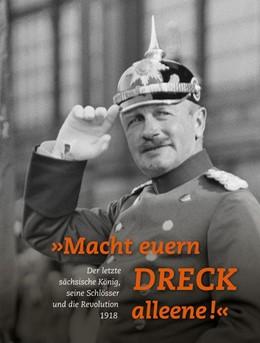 Abbildung von Kretzschmann / Thieme | »Macht euern Dreck alleene!« | 2018 | Der letzte sächsische König, s...