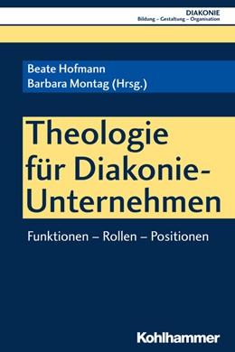 Abbildung von Hofmann / Montag | Theologie für Diakonie-Unternehmen | 2018 | Funktionen - Rollen - Position...