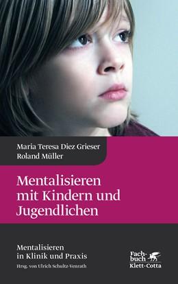 Abbildung von Diez Grieser / Schultz-Venrath / Müller   Mentalisieren mit Kindern und Jugendlichen   2. Druckaufl. 2019   2019