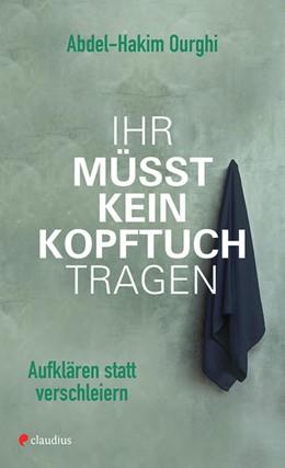 Abbildung von Ourghi | Ihr müsst kein Kopftuch tragen | 1. Auflage | 2018 | beck-shop.de