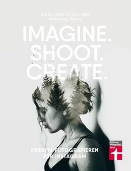 Abbildung von Schilling / Reinders | Imagine. Shoot. Create. | 2018 | Kreativ fotografieren für Inst...