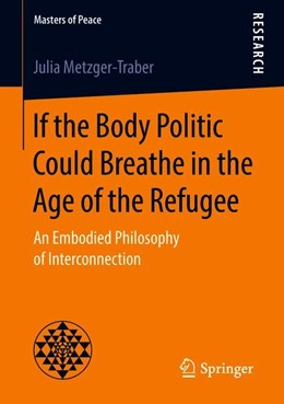 Abbildung von Metzger-Traber | If the Body Politic Could Breathe in the Age of the Refugee | 1st ed. 2018 | 2018 | An Embodied Philosophy of Inte...