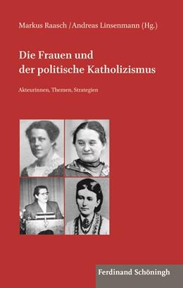 Abbildung von Raasch / Linsenmann   Die Frauen und der politische Katholizismus   1. Auflage   2018   1   beck-shop.de