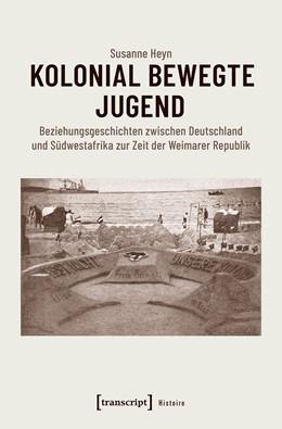 Abbildung von Heyn | Kolonial bewegte Jugend | 2018 | Beziehungsgeschichten zwischen...