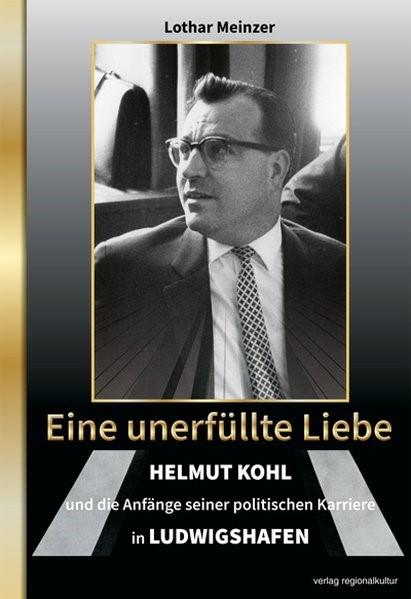 Abbildung von Meinzer   Eine unerfüllte Liebe - Helmut Kohl und die Anfänge seiner politischen Karriere in Ludwigshafen   2018