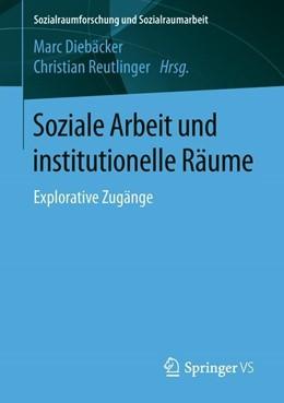 Abbildung von Diebäcker / Reutlinger | Soziale Arbeit und institutionelle Räume | 2018 | Explorative Zugänge