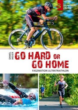Abbildung von Meier / Hadbawnik   Go hard or go home - Faszination Ultratriathlon   2018