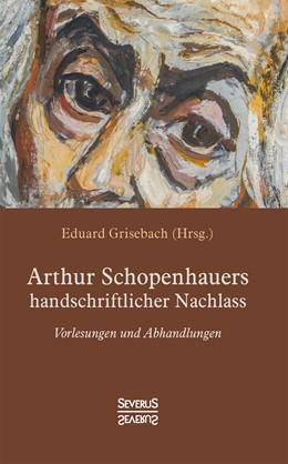 Abbildung von Schopenhauer / Grisebach   Arthur Schopenhauers handschriftlicher Nachlass   2018   Vorlesungen und Abhandlungen