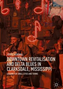 Abbildung von Henshall | Downtown Revitalisation and Delta Blues in Clarksdale, Mississippi | 1. Auflage | 2018 | beck-shop.de